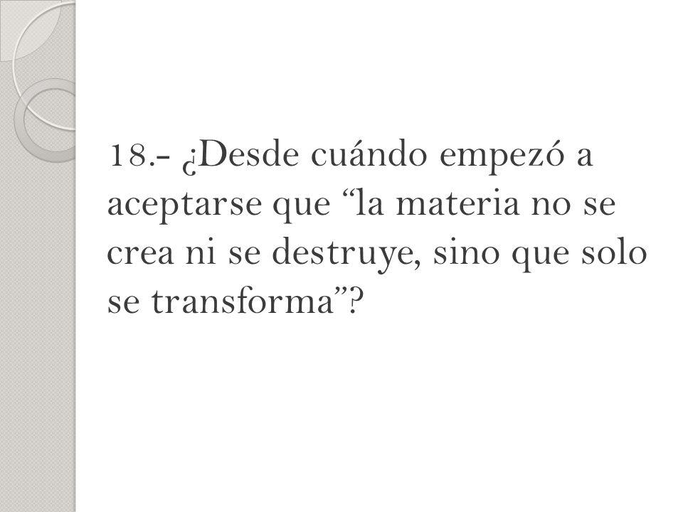 18.- ¿Desde cuándo empezó a aceptarse que la materia no se crea ni se destruye, sino que solo se transforma?