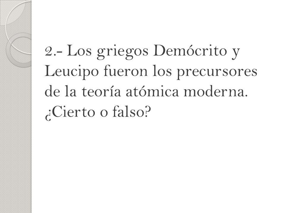 2.- Los griegos Demócrito y Leucipo fueron los precursores de la teoría atómica moderna. ¿Cierto o falso?