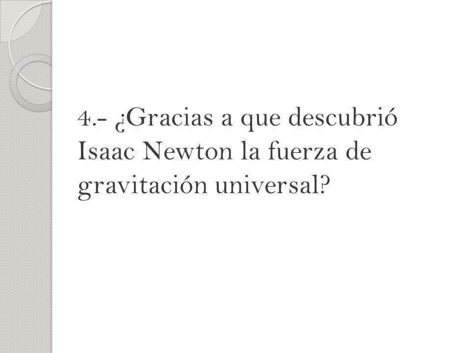 4.- ¿Gracias a que descubrió Isaac Newton la fuerza de gravitación universal?