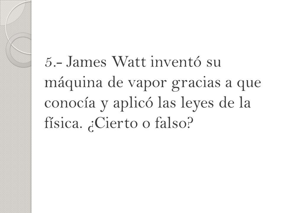 5.- James Watt inventó su máquina de vapor gracias a que conocía y aplicó las leyes de la física. ¿Cierto o falso?