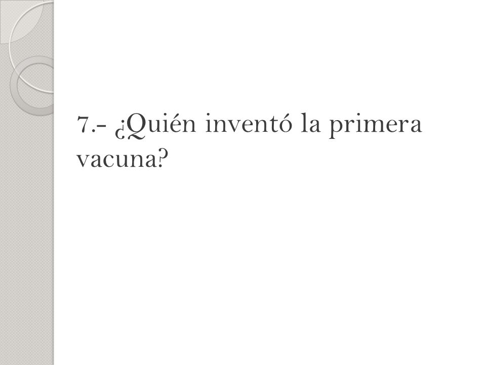 7.- ¿Quién inventó la primera vacuna?