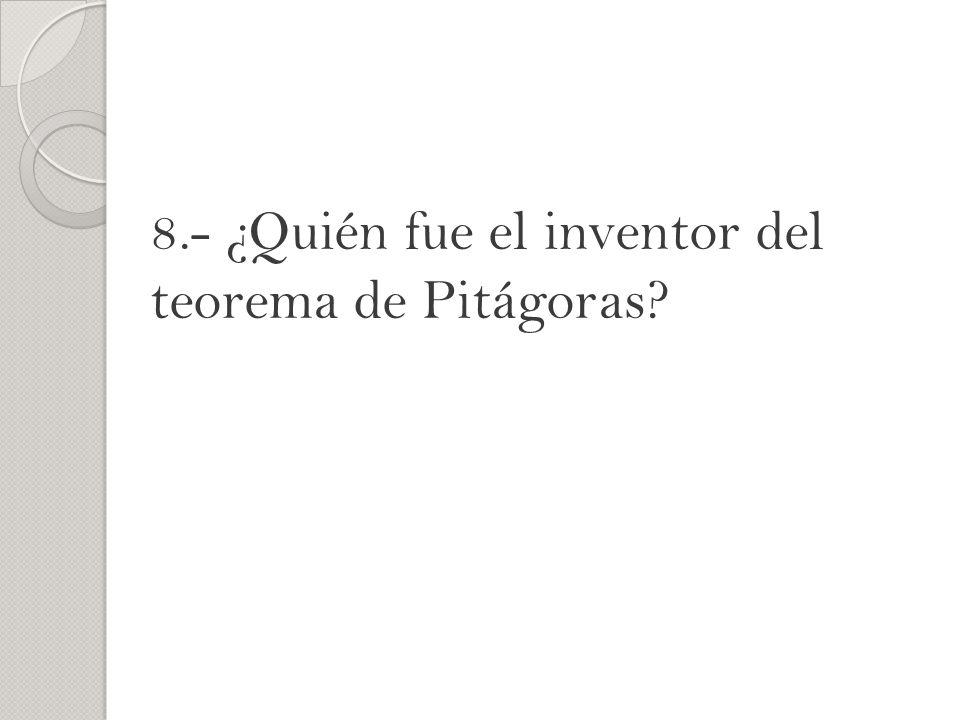 8.- ¿Quién fue el inventor del teorema de Pitágoras?