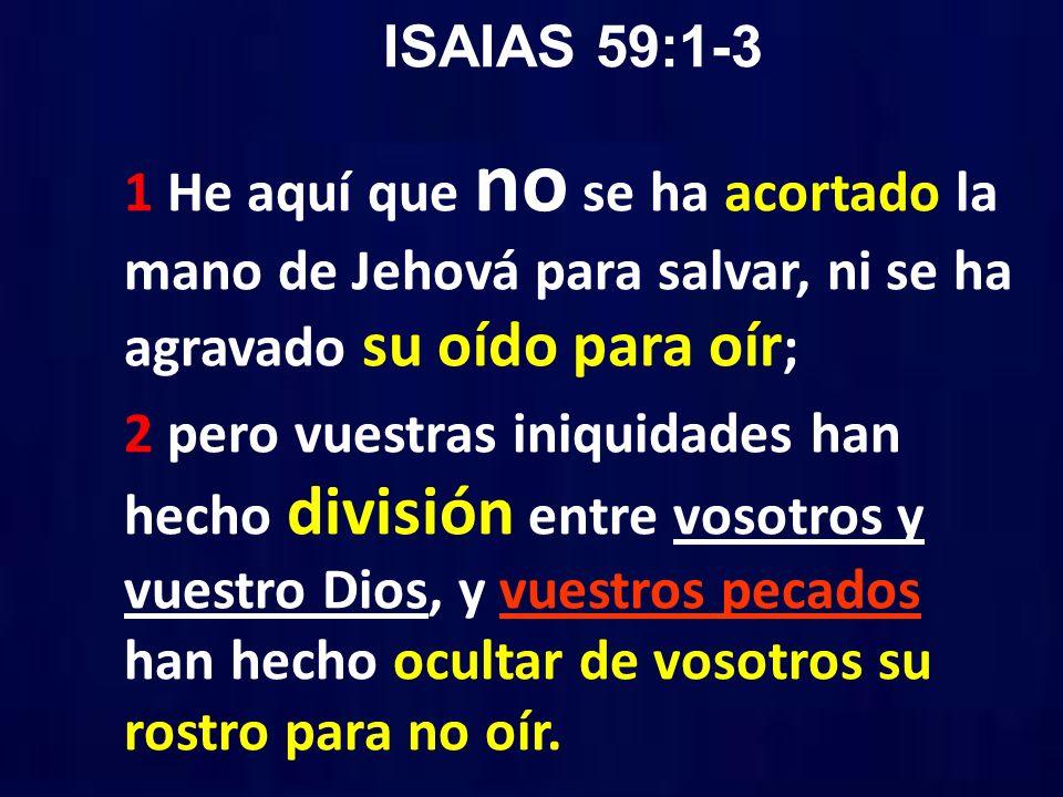 ISAIAS 59:1-3 1 He aquí que no se ha acortado la mano de Jehová para salvar, ni se ha agravado su oído para oír ; 2 pero vuestras iniquidades han hech