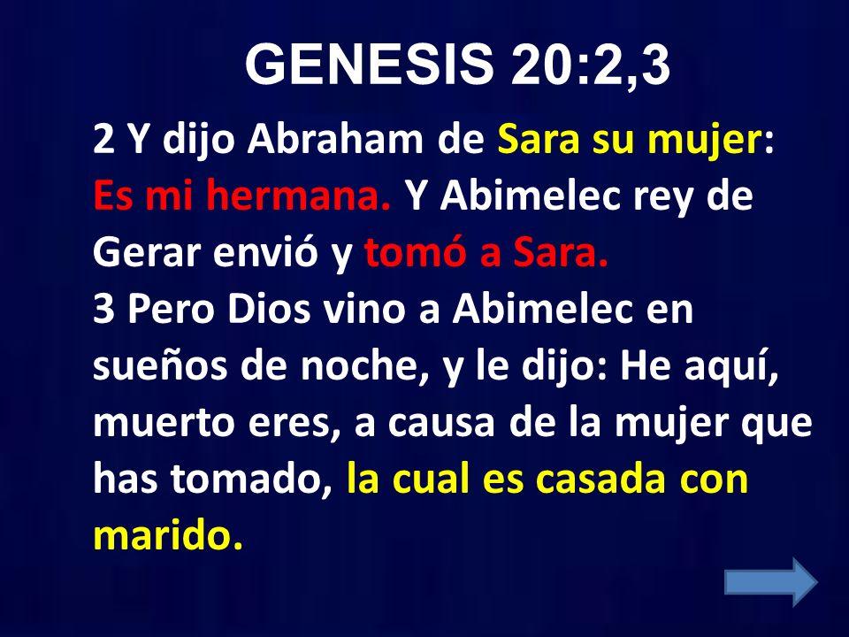 GENESIS 20:2,3 2 Y dijo Abraham de Sara su mujer: Es mi hermana. Y Abimelec rey de Gerar envió y tomó a Sara. 3 Pero Dios vino a Abimelec en sueños de