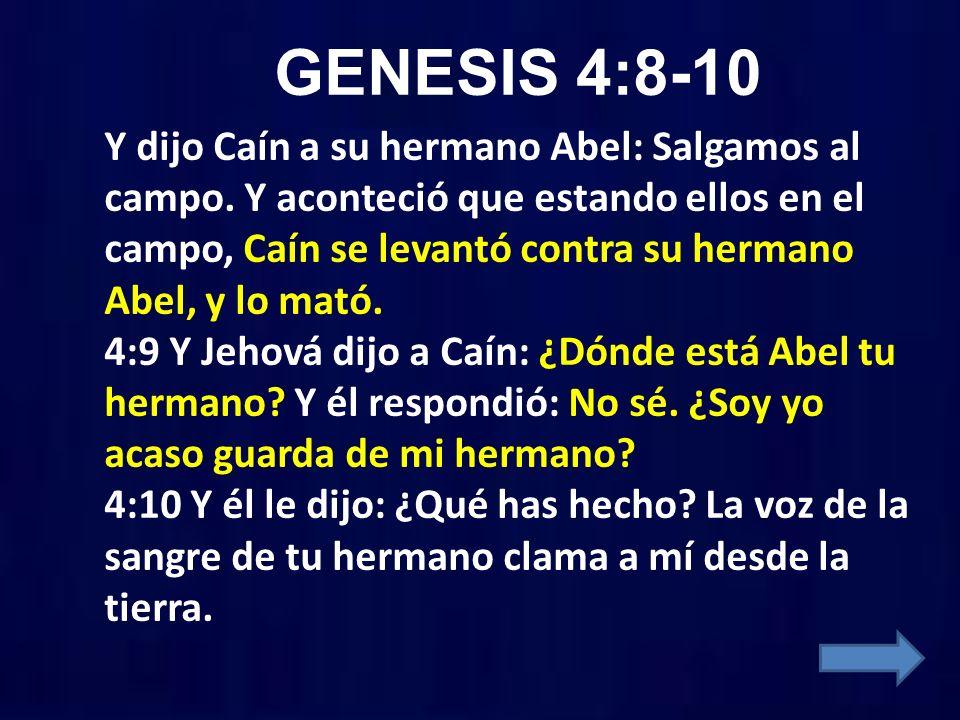 GENESIS 4:8-10 Y dijo Caín a su hermano Abel: Salgamos al campo. Y aconteció que estando ellos en el campo, Caín se levantó contra su hermano Abel, y