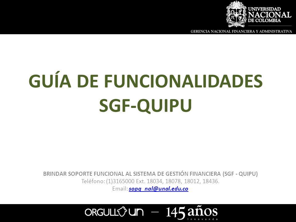 GUÍA DE FUNCIONALIDADES SGF-QUIPU BRINDAR SOPORTE FUNCIONAL AL SISTEMA DE GESTIÓN FINANCIERA (SGF - QUIPU) Teléfono: (1)3165000 Ext. 18034, 18078, 180