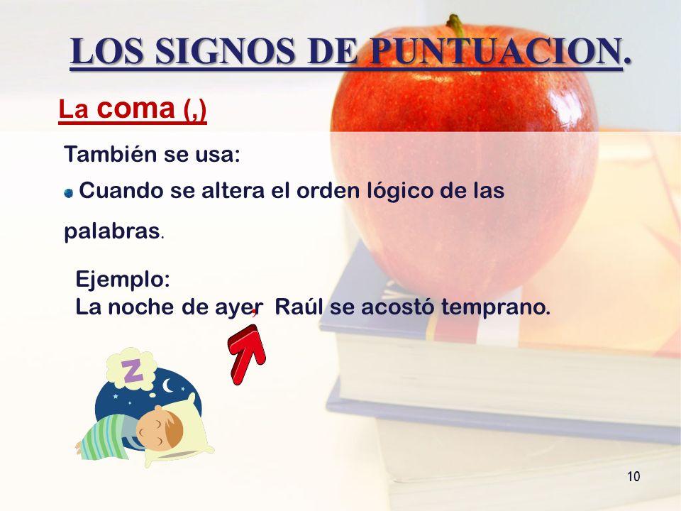 LOS SIGNOS DE PUNTUACION. 10 La coma (,) También se usa: Cuando se altera el orden lógico de las palabras., Ejemplo: La noche de ayer Raúl se acostó t