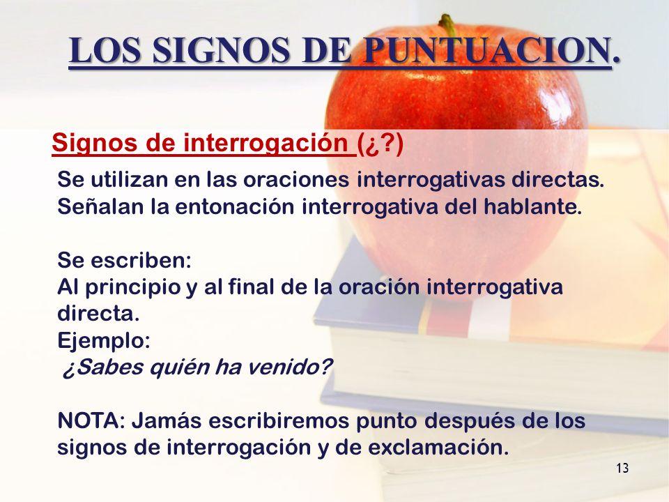 LOS SIGNOS DE PUNTUACION. 13 Signos de interrogación ( ¿ ?) Se utilizan en las oraciones interrogativas directas. Señalan la entonación interrogativa