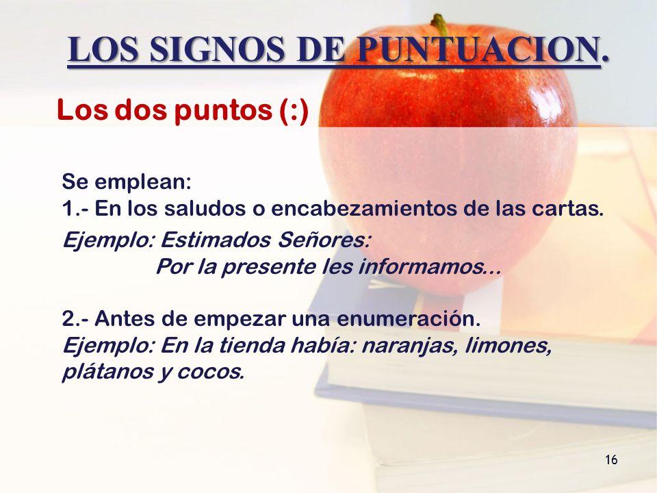 LOS SIGNOS DE PUNTUACION. 16 Los dos puntos (:) Se emplean: 1.- En los saludos o encabezamientos de las cartas. Ejemplo: Estimados Señores: Por la pre
