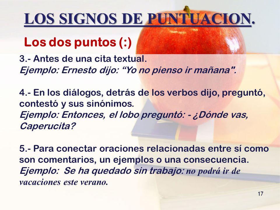 LOS SIGNOS DE PUNTUACION. 17 Los dos puntos (:) 3.- Antes de una cita textual. Ejemplo: Ernesto dijo: Yo no pienso ir mañana