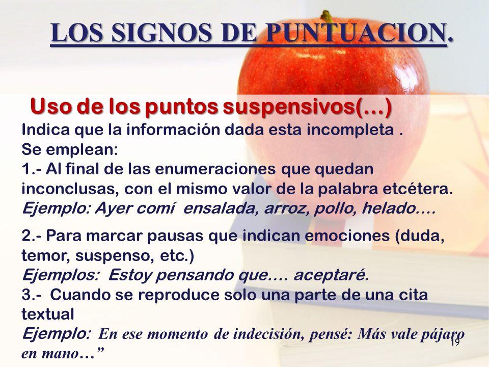 LOS SIGNOS DE PUNTUACION. 19 Uso de los puntos suspensivos(…) Indica que la información dada esta incompleta. Se emplean: 1.- Al final de las enumerac