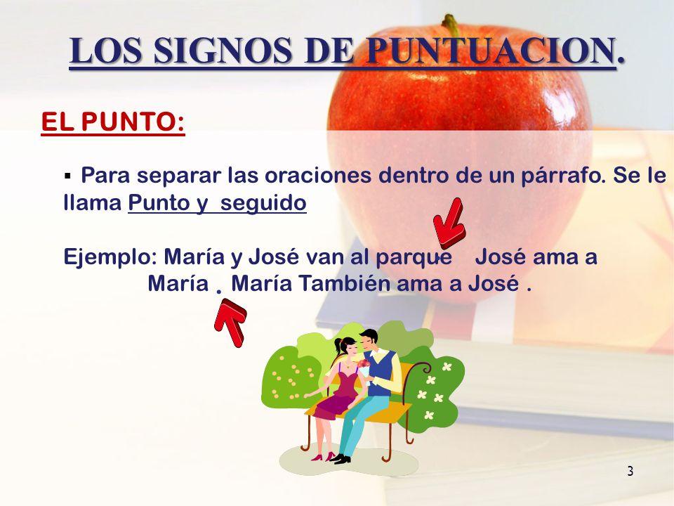 3 LOS SIGNOS DE PUNTUACION. Para separar las oraciones dentro de un párrafo. Se le llama Punto y seguido Ejemplo: María y José van al parque José ama