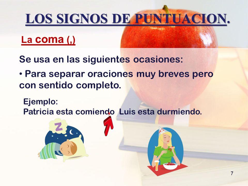 LOS SIGNOS DE PUNTUACION. 7 Para separar oraciones muy breves pero con sentido completo. La coma (,) Se usa en las siguientes ocasiones: Ejemplo: Patr