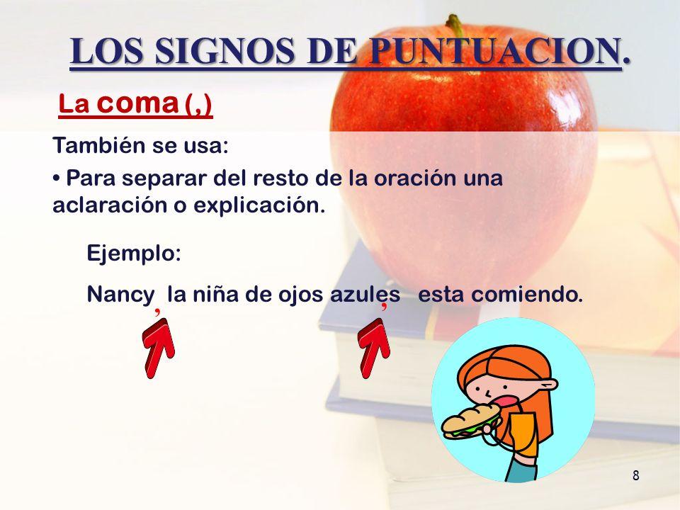 LOS SIGNOS DE PUNTUACION. 8 También se usa: Para separar del resto de la oración una aclaración o explicación. La coma (,), Ejemplo: Nancy la niña de