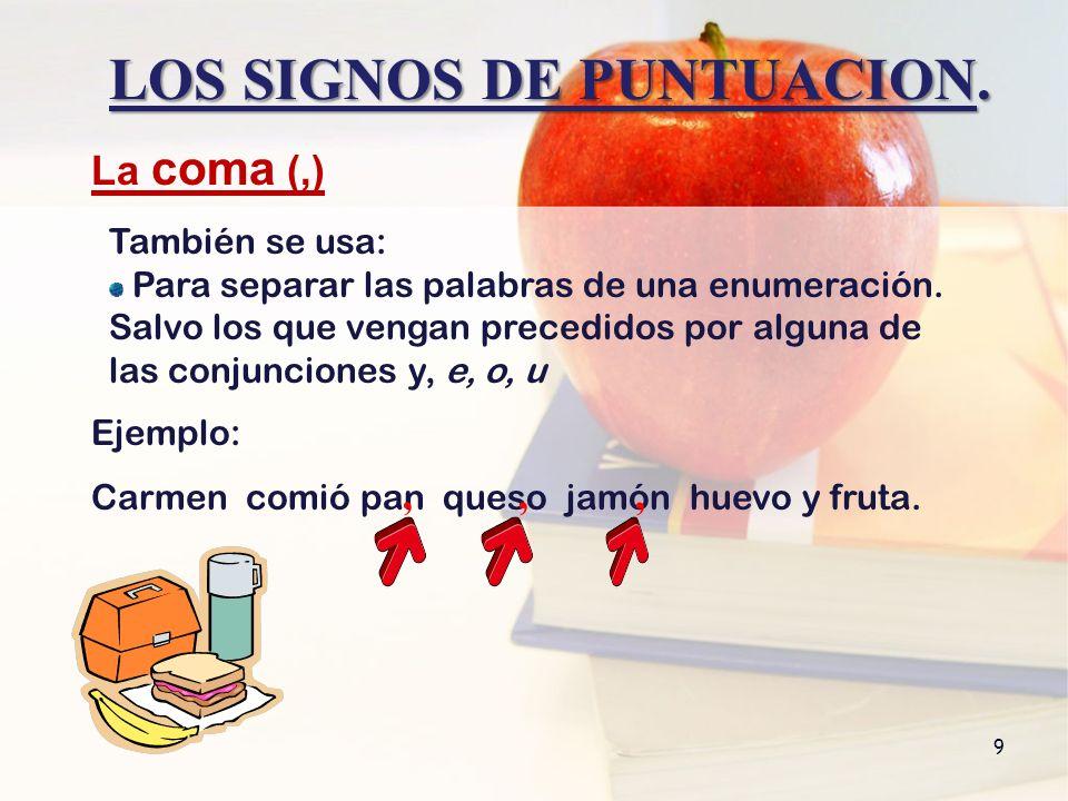 Ejemplo: Carmen comió pan queso jamón huevo y fruta. LOS SIGNOS DE PUNTUACION. 9 También se usa: Para separar las palabras de una enumeración. Salvo l