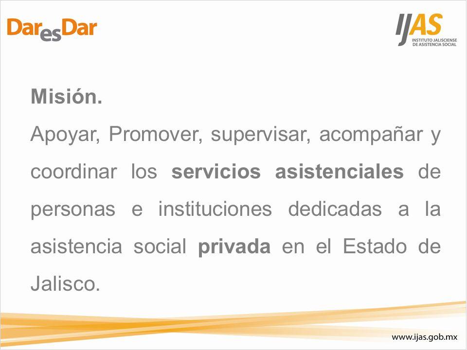 Misión. Apoyar, Promover, supervisar, acompañar y coordinar los servicios asistenciales de personas e instituciones dedicadas a la asistencia social p