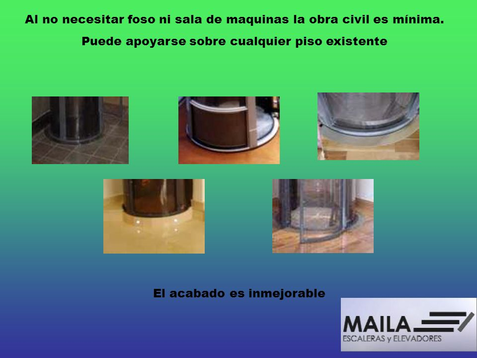 Al no necesitar foso ni sala de maquinas la obra civil es mínima. Puede apoyarse sobre cualquier piso existente El acabado es inmejorable