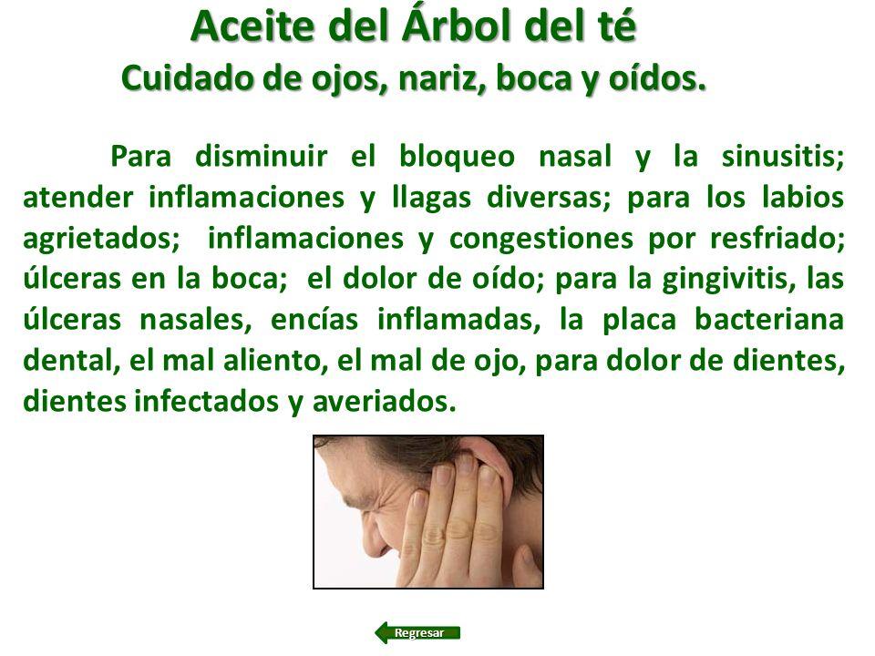 Aceite del Árbol del té Cuidado de ojos, nariz, boca y oídos. Para disminuir el bloqueo nasal y la sinusitis; atender inflamaciones y llagas diversas;