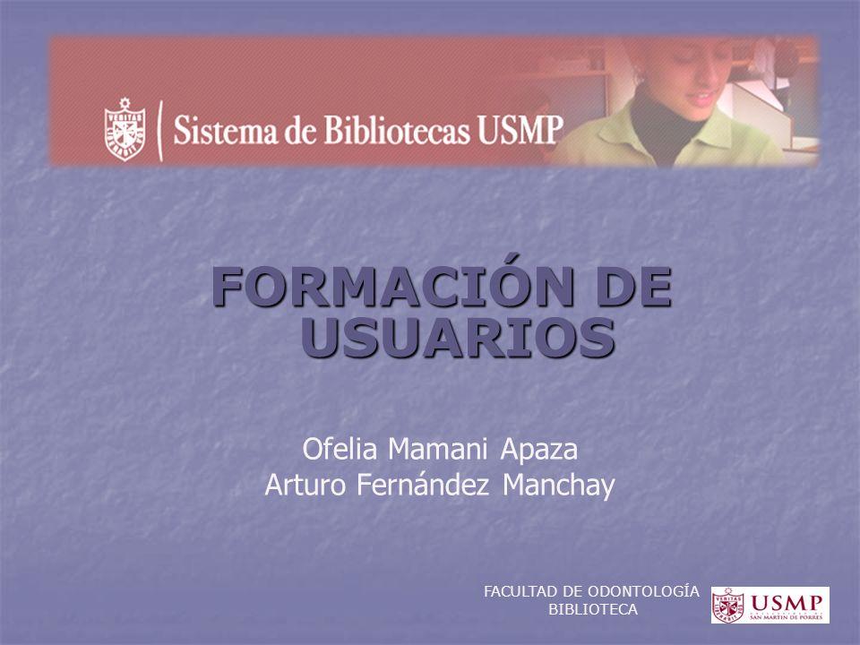 FORMACIÓN DE USUARIOS Ofelia Mamani Apaza Arturo Fernández Manchay FACULTAD DE ODONTOLOGÍA BIBLIOTECA
