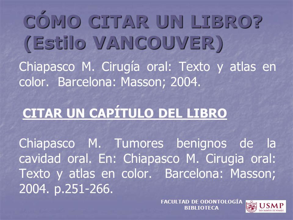 CÓMO CITAR UN LIBRO? (Estilo VANCOUVER) Chiapasco M. Cirugía oral: Texto y atlas en color. Barcelona: Masson; 2004. CITAR UN CAPÍTULO DEL LIBRO Chiapa