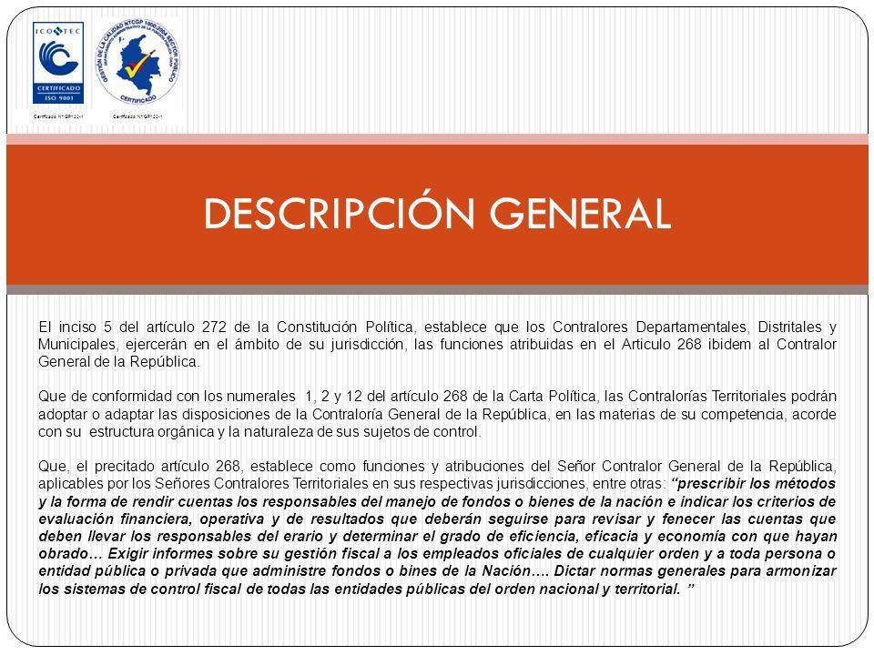 DESCRIPCIÓN GENERAL Certificado Nº GP122-1 El inciso 5 del artículo 272 de la Constitución Política, establece que los Contralores Departamentales, Distritales y Municipales, ejercerán en el ámbito de su jurisdicción, las funciones atribuidas en el Articulo 268 ibidem al Contralor General de la República.