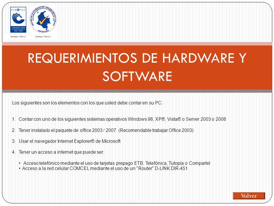REQUERIMIENTOS DE HARDWARE Y SOFTWARE Certificado Nº GP122-1 Los siguientes son los elementos con los que usted debe contar en su PC: 1.Contar con uno de los siguientes sistemas operativos Windows 98, XP®, Vista® o Server 2003 o 2008 2.Tener instalado el paquete de office 2003 / 2007 (Recomendable trabajar Office 2003) 3.Usar el navegador Internet Explorer® de Microsoft 4.Tener un acceso a internet que puede ser: Acceso telefónico mediante el uso de tarjetas prepago ETB, Telefónica, Tutopía o Compartel Acceso a la red celular COMCEL mediante el uso de un Router D-LINK DIR-451 Volver