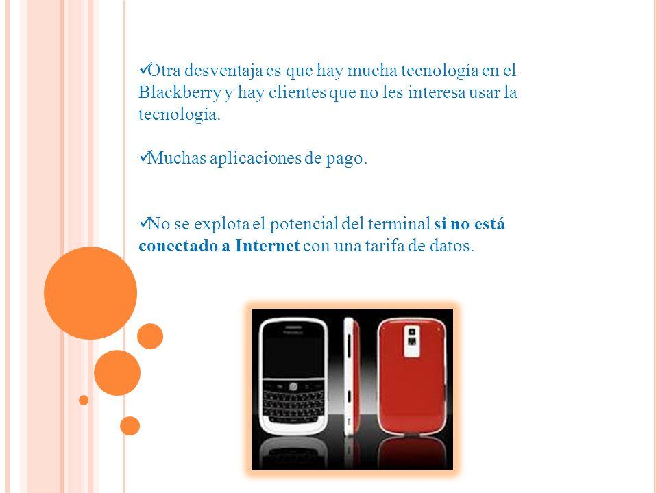Otra desventaja es que hay mucha tecnología en el Blackberry y hay clientes que no les interesa usar la tecnología.