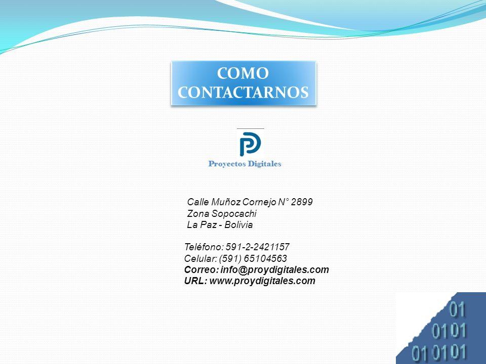 COMO CONTACTARNOS Calle Muñoz Cornejo N° 2899 Zona Sopocachi La Paz - Bolivia Proyectos Digitales Teléfono: 591-2-2421157 Celular: (591) 65104563 Correo: info@proydigitales.com URL: www.proydigitales.com