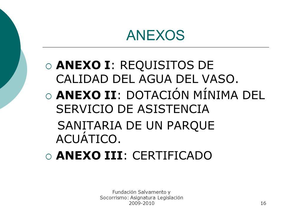 ANEXOS ANEXO I: REQUISITOS DE CALIDAD DEL AGUA DEL VASO. ANEXO II: DOTACIÓN MÍNIMA DEL SERVICIO DE ASISTENCIA SANITARIA DE UN PARQUE ACUÁTICO. ANEXO I