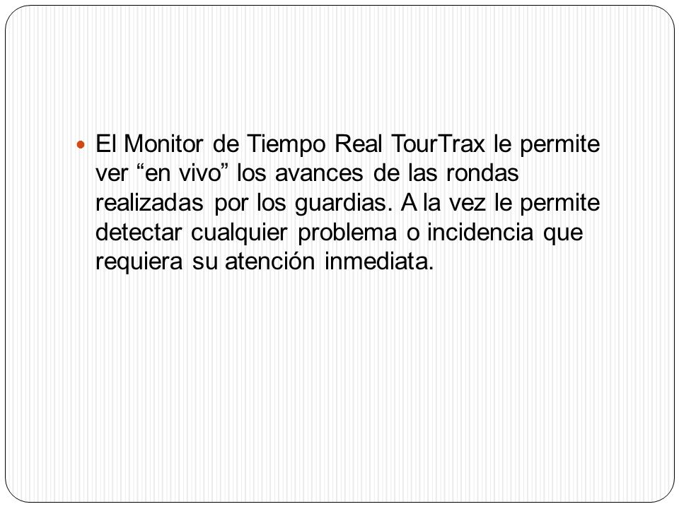 El Monitor de Tiempo Real TourTrax le permite ver en vivo los avances de las rondas realizadas por los guardias. A la vez le permite detectar cualquie