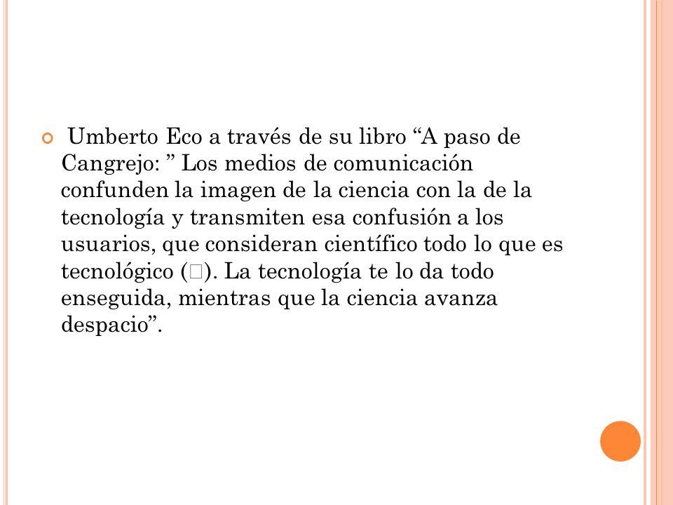 Umberto Eco a través de su libro A paso de Cangrejo: Los medios de comunicación confunden la imagen de la ciencia con la de la tecnología y transmiten