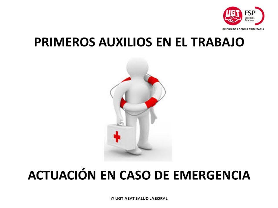 PRIMEROS AUXILIOS EN EL TRABAJO ACTUACIÓN EN CASO DE EMERGENCIA © UGT AEAT SALUD LABORAL
