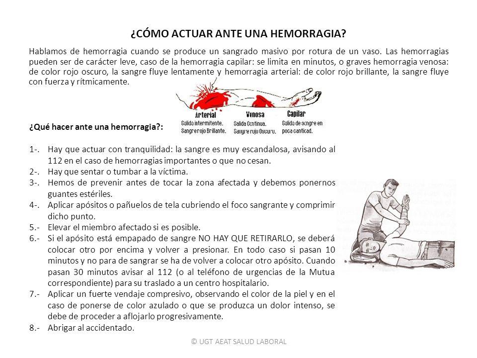© UGT AEAT SALUD LABORAL ¿CÓMO ACTUAR ANTE UNA HEMORRAGIA? Hablamos de hemorragia cuando se produce un sangrado masivo por rotura de un vaso. Las hemo