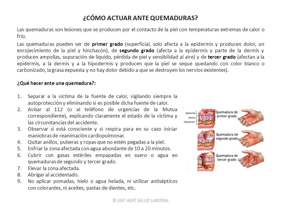 © UGT AEAT SALUD LABORAL ¿CÓMO ACTUAR ANTE QUEMADURAS? Las quemaduras son lesiones que se producen por el contacto de la piel con temperaturas extrema