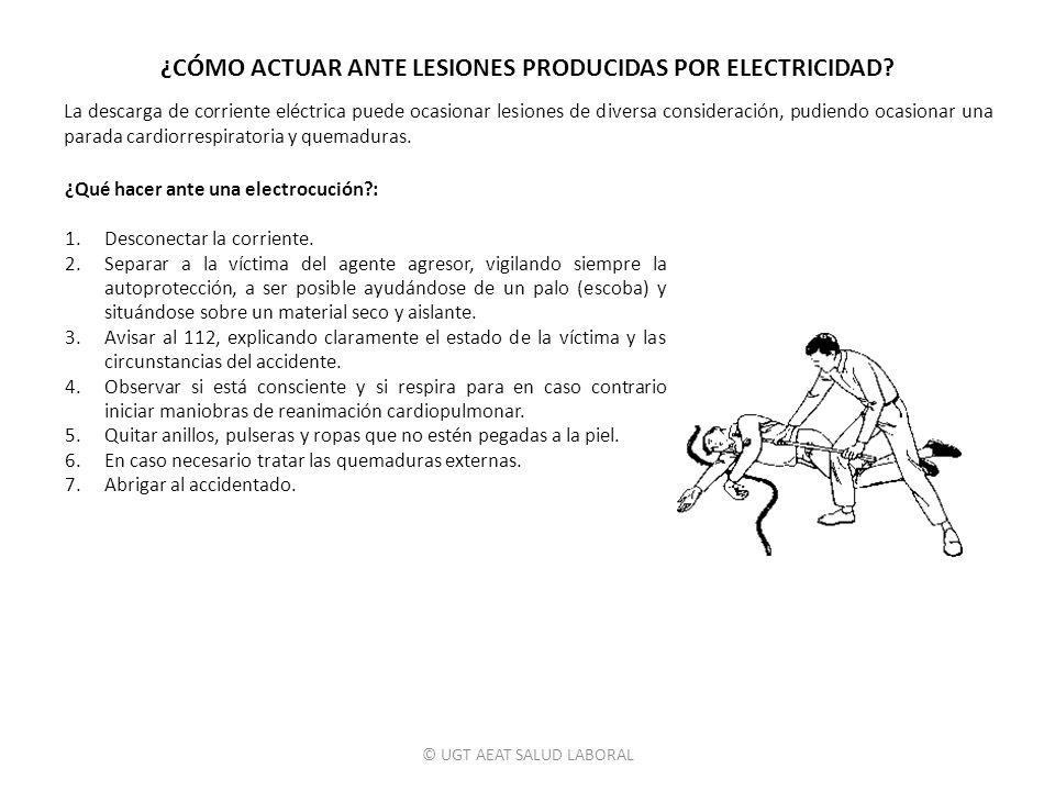 © UGT AEAT SALUD LABORAL ¿CÓMO ACTUAR ANTE LESIONES PRODUCIDAS POR ELECTRICIDAD? La descarga de corriente eléctrica puede ocasionar lesiones de divers