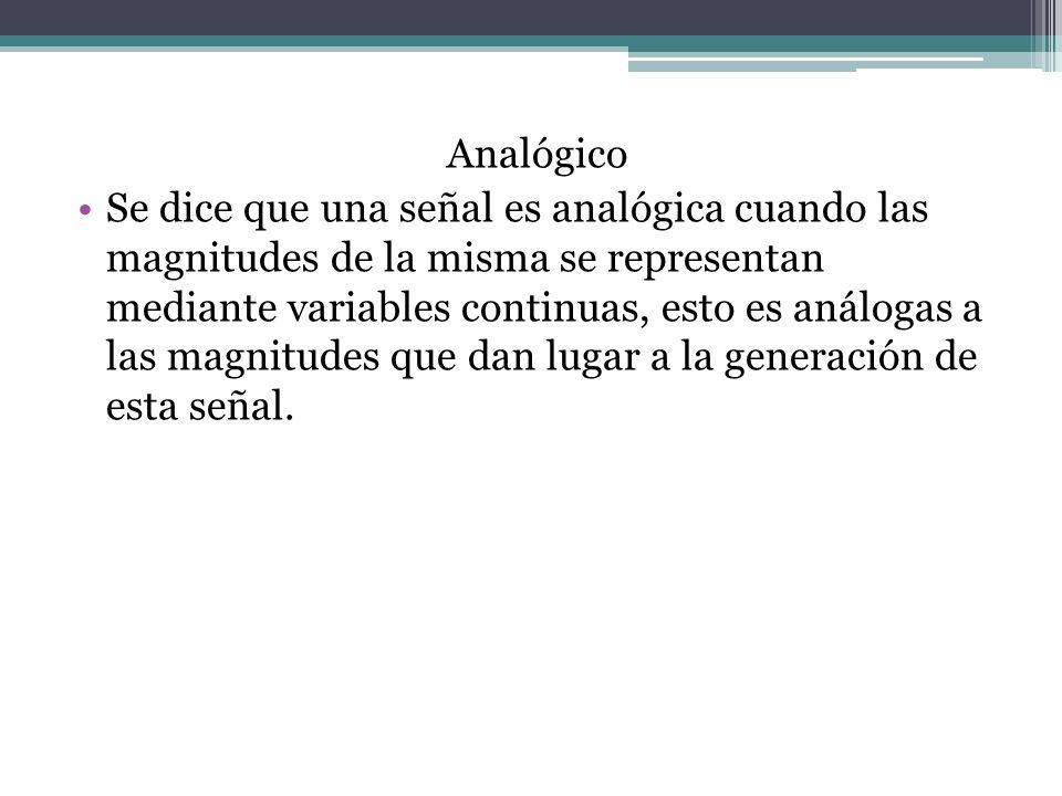 Analógico Se dice que una señal es analógica cuando las magnitudes de la misma se representan mediante variables continuas, esto es análogas a las magnitudes que dan lugar a la generación de esta señal.