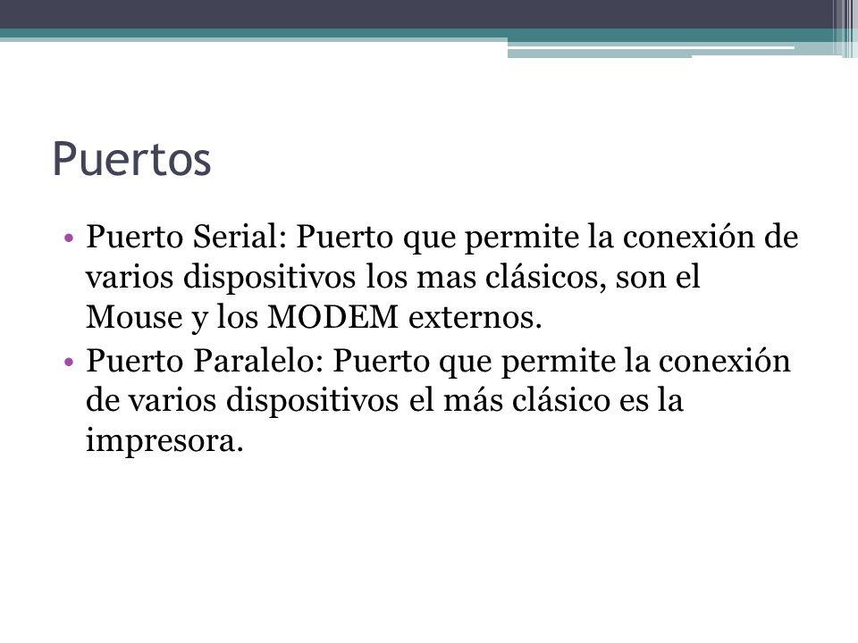 Puertos Puerto Serial: Puerto que permite la conexión de varios dispositivos los mas clásicos, son el Mouse y los MODEM externos.