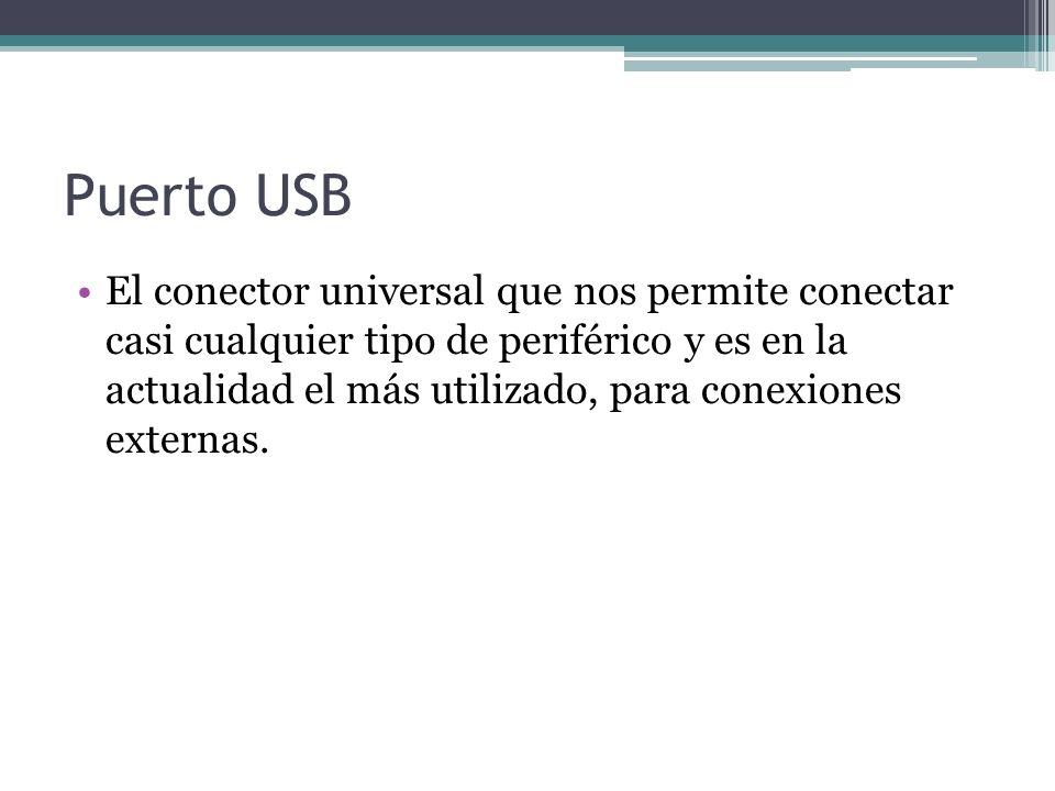 Puerto USB El conector universal que nos permite conectar casi cualquier tipo de periférico y es en la actualidad el más utilizado, para conexiones externas.