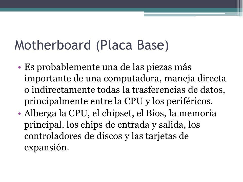 Motherboard (Placa Base) Es probablemente una de las piezas más importante de una computadora, maneja directa o indirectamente todas la trasferencias de datos, principalmente entre la CPU y los periféricos.