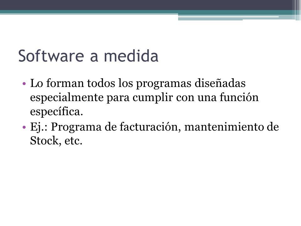 Software a medida Lo forman todos los programas diseñadas especialmente para cumplir con una función específica.