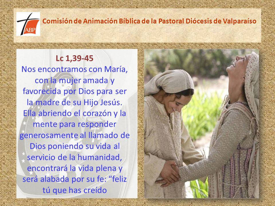Comisión de Animación Bíblica de la Pastoral Diócesis de Valparaíso Lc 1,39-45 Nos encontramos con María, con la mujer amada y favorecida por Dios para ser la madre de su Hijo Jesús.