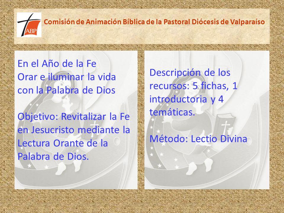 Comisión de Animación Bíblica de la Pastoral Diócesis de Valparaíso Descripción de los recursos: 5 fichas, 1 introductoria y 4 temáticas. Método: Lect