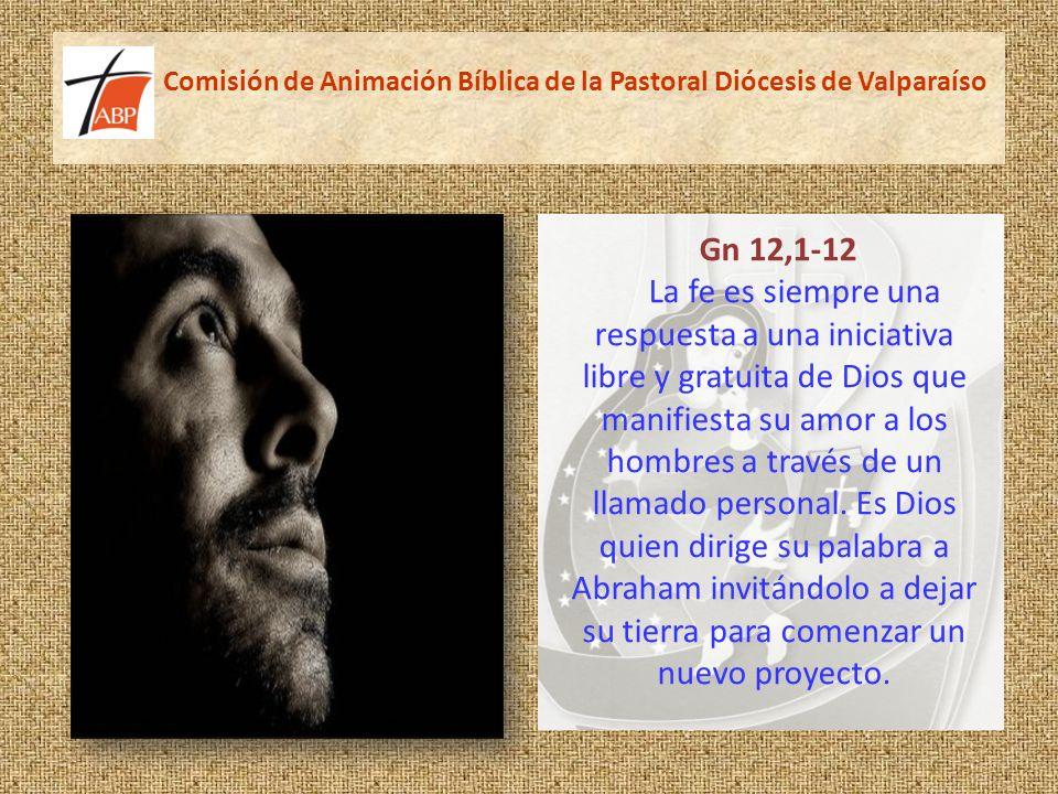 Comisión de Animación Bíblica de la Pastoral Diócesis de Valparaíso Gn 12,1-12 La fe es siempre una respuesta a una iniciativa libre y gratuita de Dios que manifiesta su amor a los hombres a través de un llamado personal.