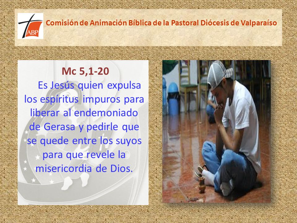 Comisión de Animación Bíblica de la Pastoral Diócesis de Valparaíso Mc 5,1-20 Es Jesús quien expulsa los espíritus impuros para liberar al endemoniado de Gerasa y pedirle que se quede entre los suyos para que revele la misericordia de Dios.