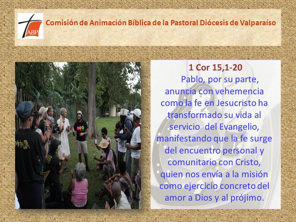 Comisión de Animación Bíblica de la Pastoral Diócesis de Valparaíso 1 Cor 15,1-20 Pablo, por su parte, anuncia con vehemencia como la fe en Jesucristo