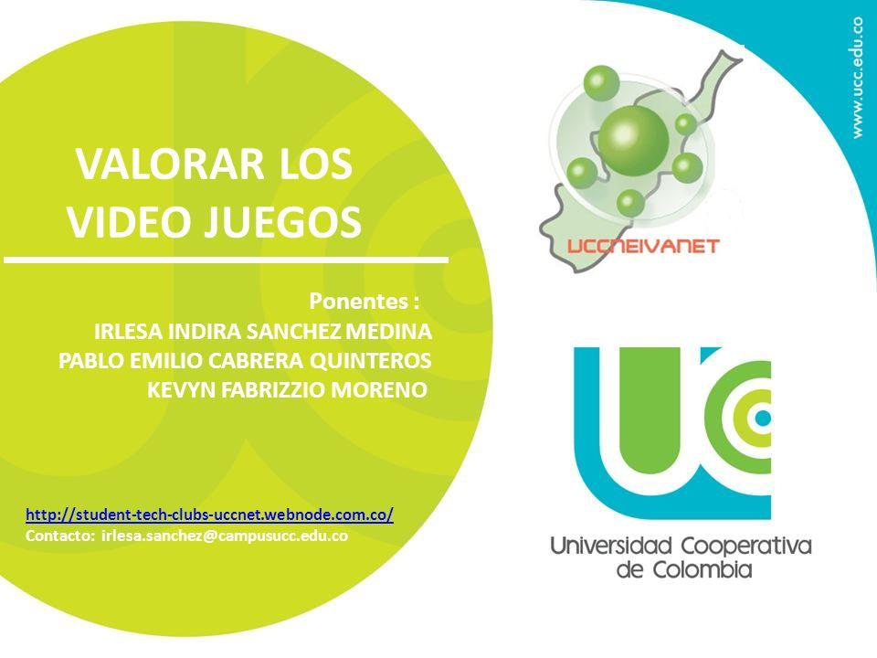 VALORAR LOS VIDEO JUEGOS Ponentes : IRLESA INDIRA SANCHEZ MEDINA PABLO EMILIO CABRERA QUINTEROS KEVYN FABRIZZIO MORENO http://student-tech-clubs-uccne