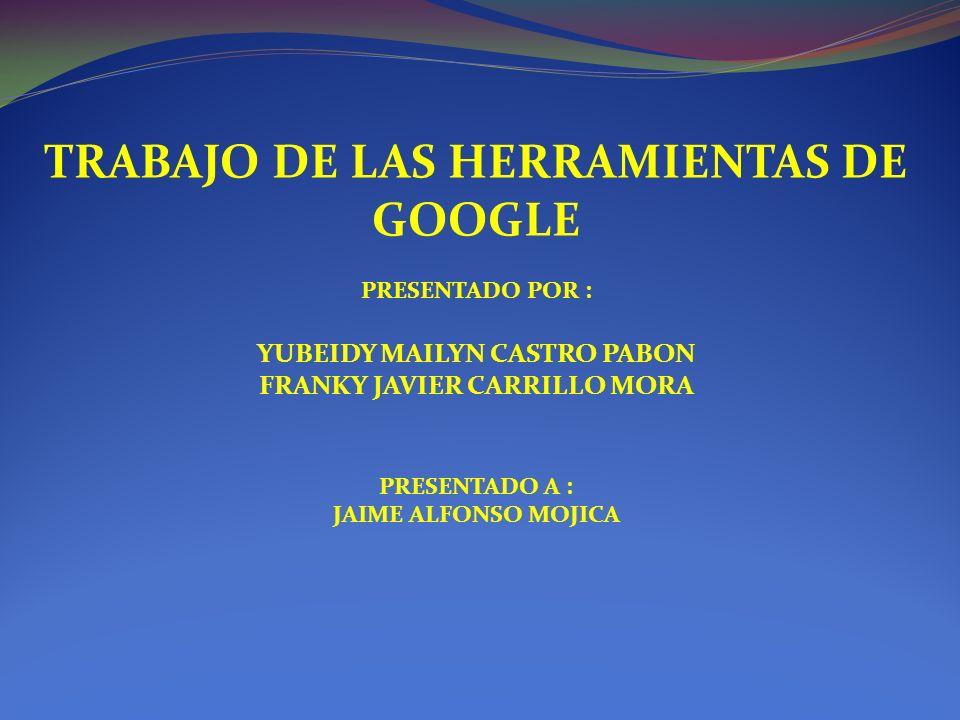 TRABAJO DE LAS HERRAMIENTAS DE GOOGLE PRESENTADO POR : YUBEIDY MAILYN CASTRO PABON FRANKY JAVIER CARRILLO MORA PRESENTADO A : JAIME ALFONSO MOJICA