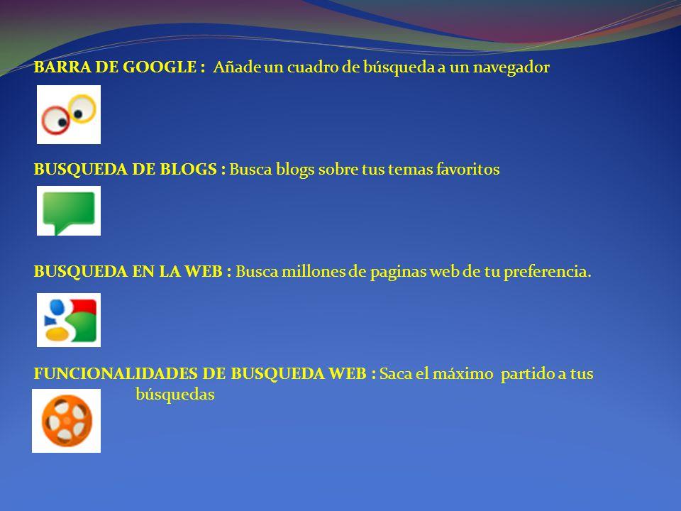BARRA DE GOOGLE : Añade un cuadro de búsqueda a un navegador BUSQUEDA DE BLOGS : Busca blogs sobre tus temas favoritos BUSQUEDA EN LA WEB : Busca millones de paginas web de tu preferencia.