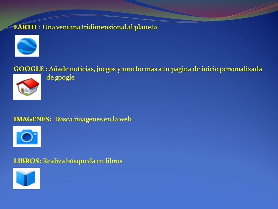 EARTH : Una ventana tridimensional al planeta GOOGLE : Añade noticias, juegos y mucho mas a tu pagina de inicio personalizada de google IMAGENES: Busca imágenes en la web LIBROS: Realiza búsqueda en libros