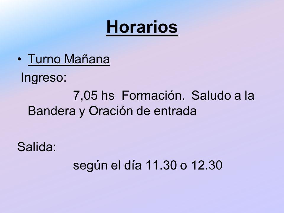 Horarios Turno Mañana Ingreso: 7,05 hs Formación. Saludo a la Bandera y Oración de entrada Salida: según el día 11.30 o 12.30